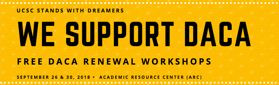 UCSC Stands with Dreamers - We Support DACA - Click here for information on FREE DACA RENEWAL WORKSHOPS - SEPTEMBER 26 & 30, 2018 •  ACADEMIC RESOURCE CENTER (ARC)